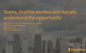 Teams, firstline workers and Kaizala: understand the opportunity